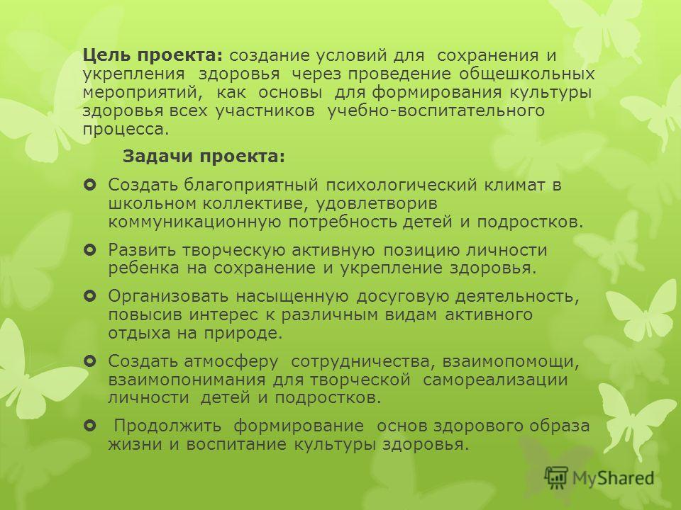 Цель проекта: создание условий для сохранения и укрепления здоровья через проведение общешкольных мероприятий, как основы для формирования культуры здоровья всех участников учебно-воспитательного процесса. Задачи проекта: Создать благоприятный психол