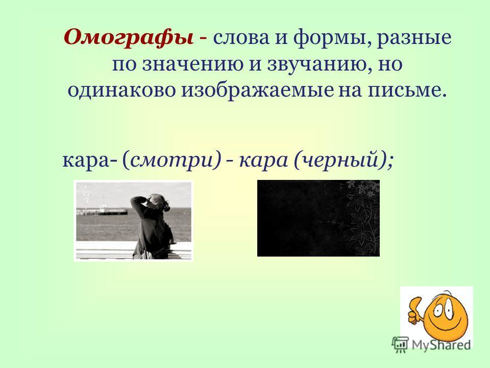 Омографы - слова и формы, разные по значению и звучанию, но одинаково изображаемые на письме. кара- (смотри) - кара (черный);