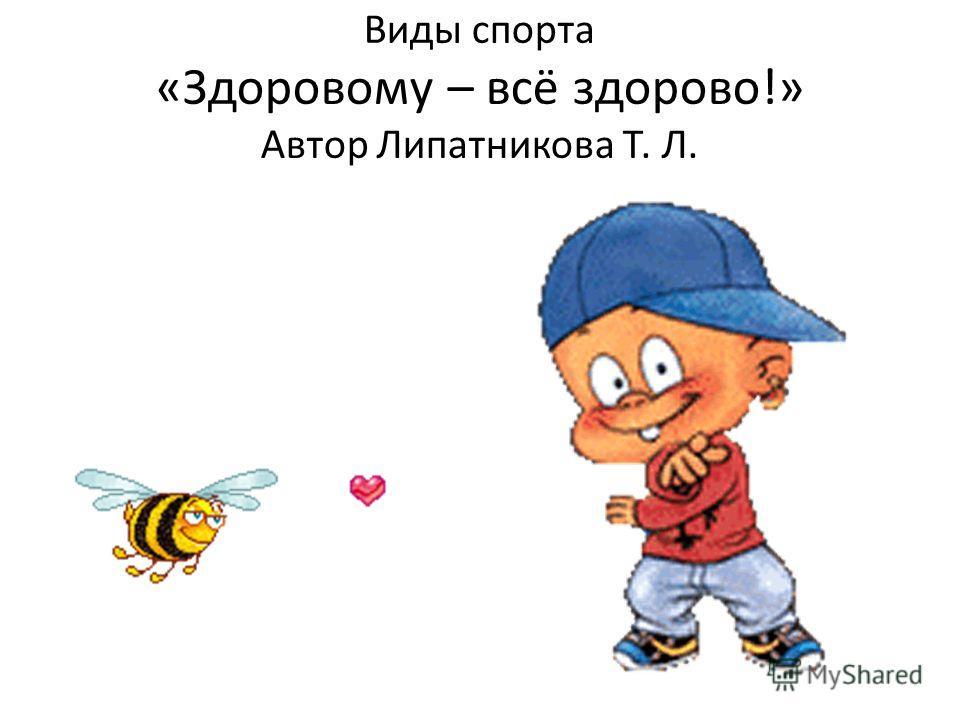 Виды спорта «Здоровому – всё здорово!» Автор Липатникова Т. Л.