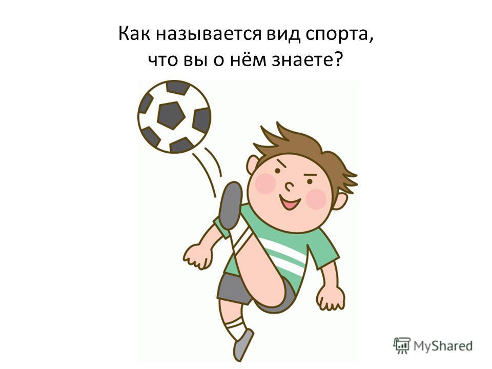 Как называется вид спорта, что вы о нём знаете?