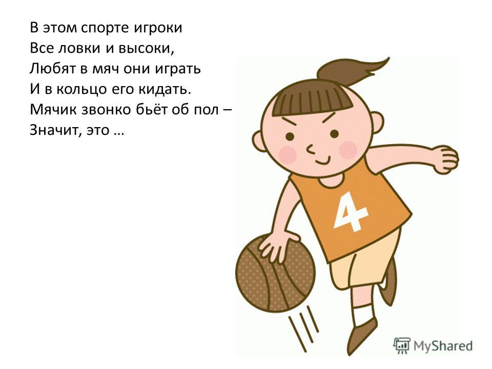 В этом спорте игроки Все ловки и высоки, Любят в мяч они играть И в кольцо его кидать. Мячик звонко бьёт об пол – Значит, это …