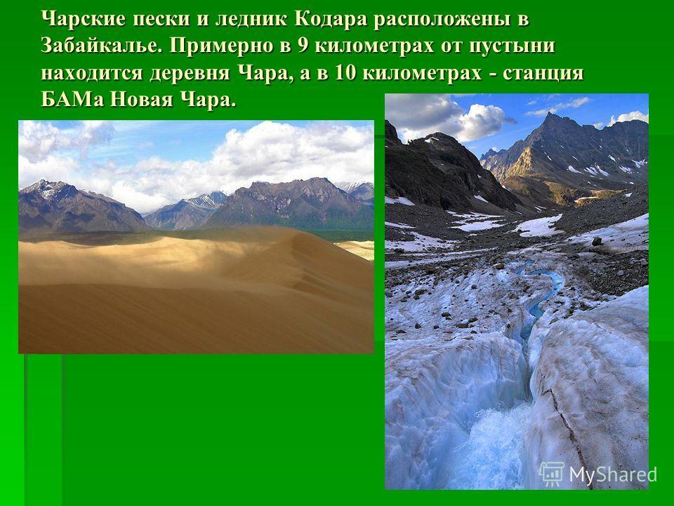 Чарские пески и ледник Кодара расположены в Забайкалье. Примерно в 9 километрах от пустыни находится деревня Чара, а в 10 километрах - станция БАМа Новая Чара.