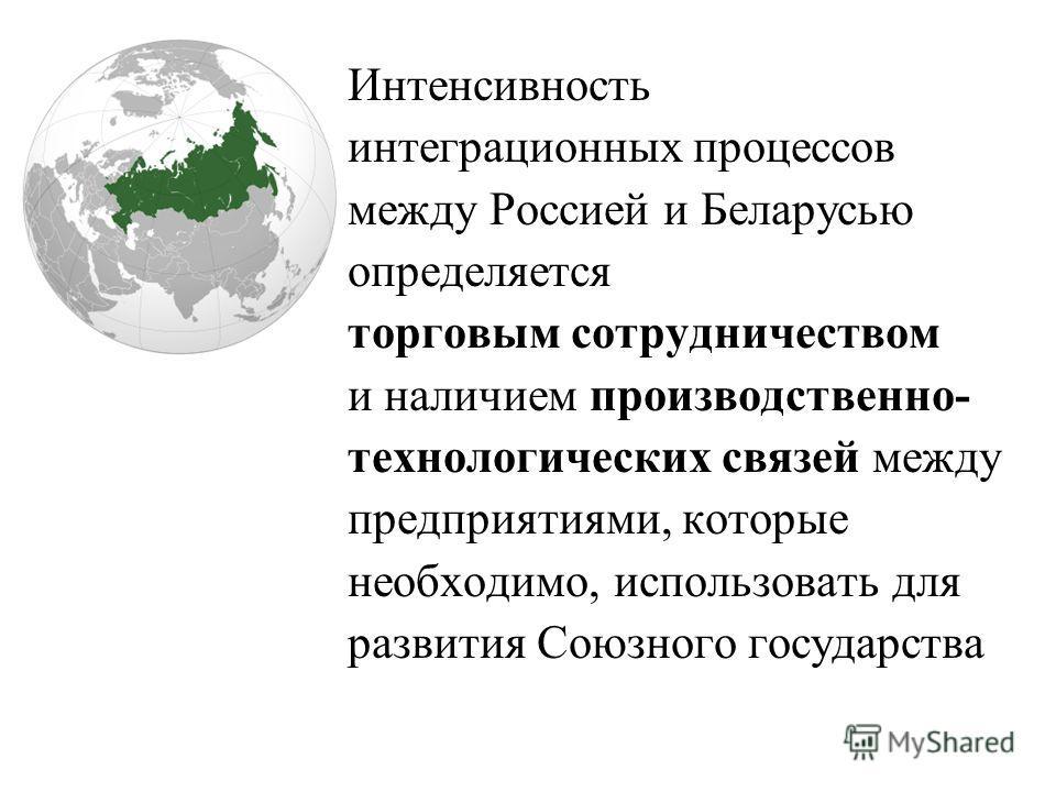 Интенсивность интеграционных процессов между Россией и Беларусью определяется торговым сотрудничеством и наличием производственно- технологических связей между предприятиями, которые необходимо, использовать для развития Союзного государства
