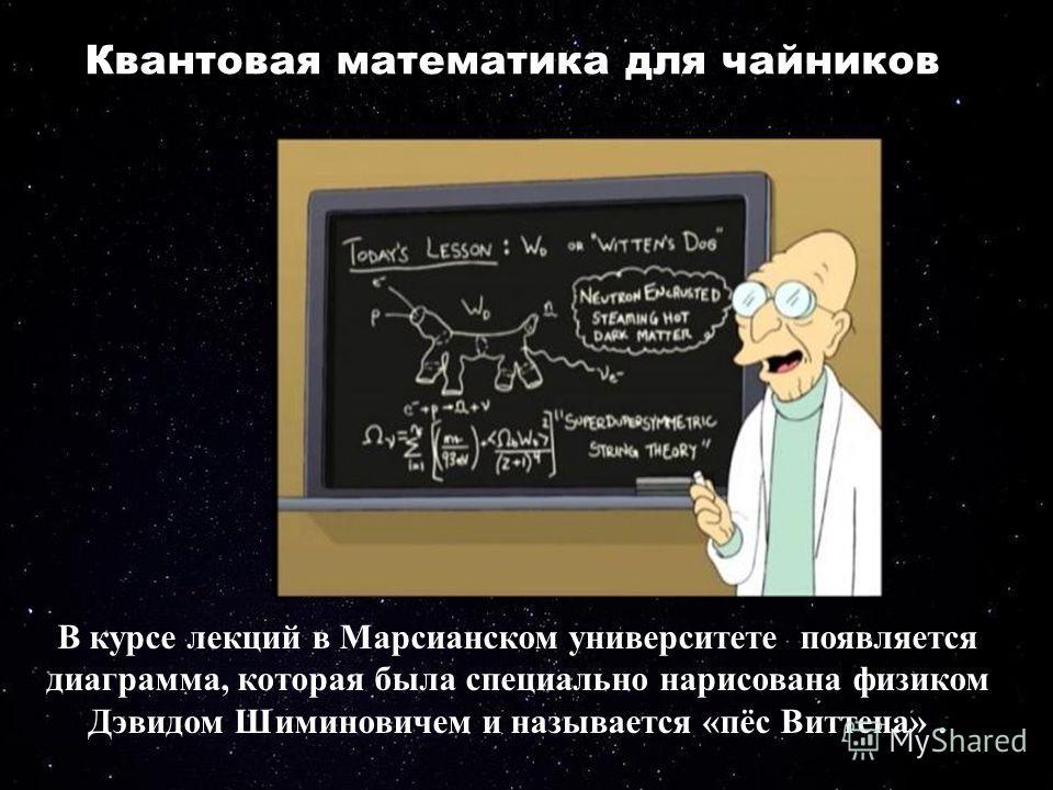 Квантовая математика для чайников В курсе лекций в Марсианском университете появляется диаграмма, которая была специально нарисована физиком Дэвидом Шиминовичем и называется «пёс Виттена».