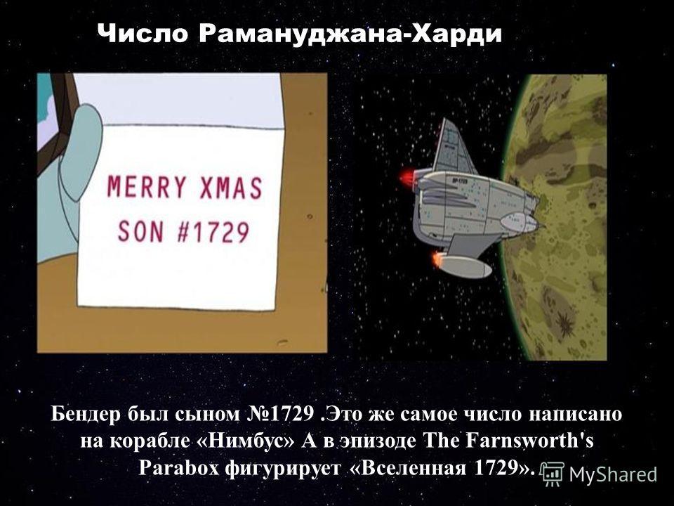 Число Рамануджана-Харди Бендер был сыном 1729.Это же самое число написано на корабле «Нимбус» А в эпизоде The Farnsworth's Parabox фигурирует «Вселенная 1729».