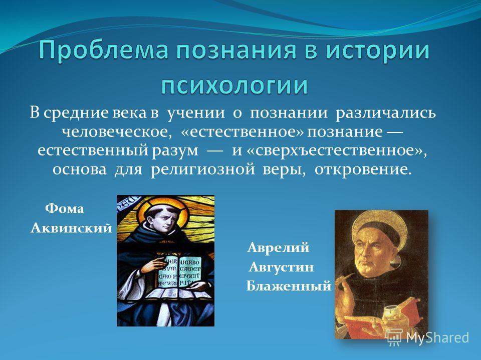 В средние века в учении о познании различались человеческое, «естественное» познание естественный разум и «сверхъестественное», основа для религиозной веры, откровение. Фома Аквинский Аврелий Августин Блаженный