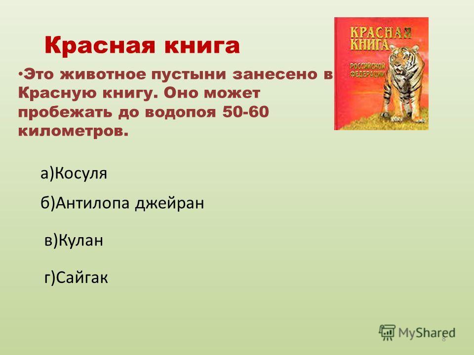 Красная книга Это животное пустыни занесено в Красную книгу. Оно может пробежать до водопоя 50-60 километров. а)Косуля б)Антилопа джейран в)Кулан г)Сайгак 8