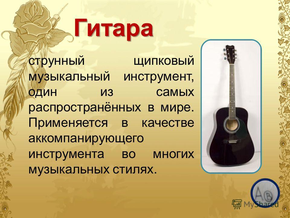 Гитара струнный щипковый музыкальный инструмент, один из самых распространённых в мире. Применяется в качестве аккомпанирующего инструмента во многих музыкальных стилях.