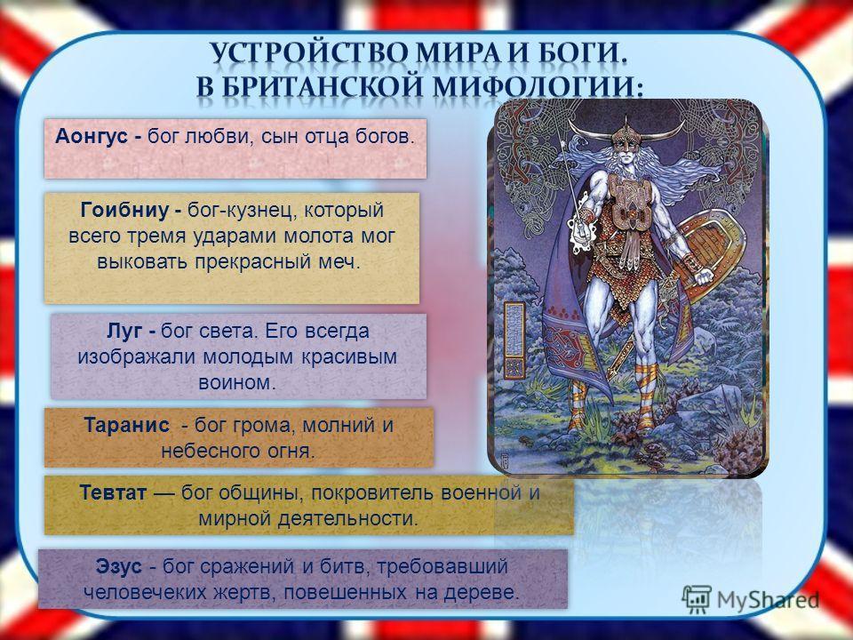 Аонгус - бог любви, сын отца богов. Гоибниу - бог-кузнец, который всего тремя ударами молота мог выковать прекрасный меч. Луг - бог света. Его всегда изображали молодым красивым воином. Таранис - бог грома, молний и небесного огня. Тевтат бог общины,