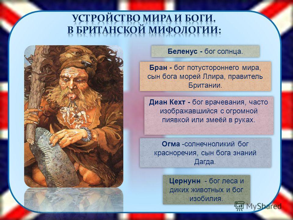 Беленус - бог солнца. Бран - бог потустороннего мира, сын бога морей Ллира, правитель Британии. Диан Кехт - бог врачевания, часто изображавшийся с огромной пиявкой или змеёй в руках. Огма -солнечноликий бог красноречия, сын бога знаний Дагда. Цернунн