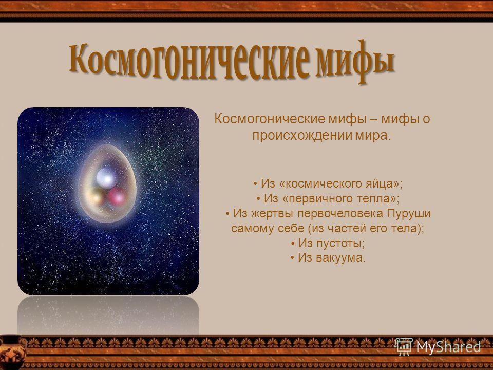 Космогонические мифы – мифы о происхождении мира. Из «космического яйца»; Из «первичного тепла»; Из жертвы первочеловека Пуруши самому себе (из частей его тела); Из пустоты; Из вакуума.
