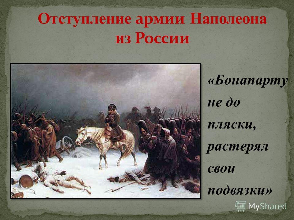 «Бонапарту не до пляски, растерял свои подвязки»
