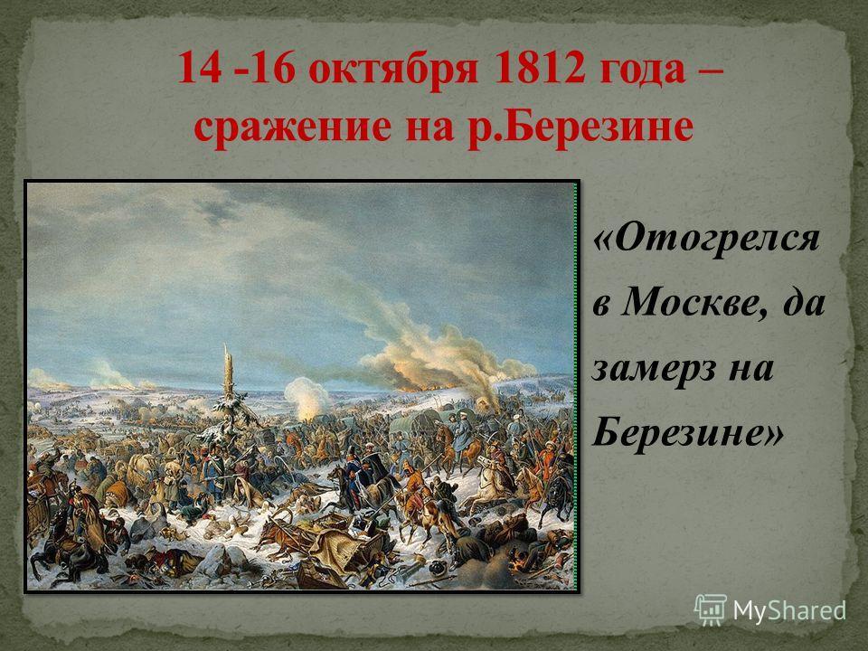 «Отогрелся в Москве, да замерз на Березине»