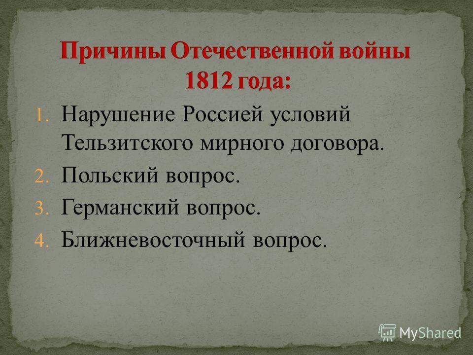 1. Нарушение Россией условий Тельзитского мирного договора. 2. Польский вопрос. 3. Германский вопрос. 4. Ближневосточный вопрос.