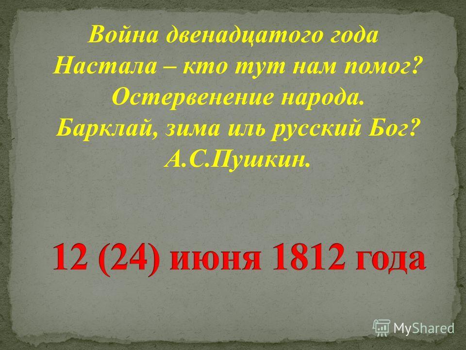 Война двенадцатого года Настала – кто тут нам помог? Остервенение народа. Барклай, зима иль русский Бог? А.С.Пушкин.