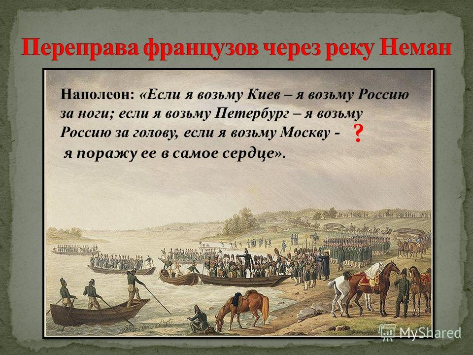 Наполеон: «Если я возьму Киев – я возьму Россию за ноги; если я возьму Петербург – я возьму Россию за голову, если я возьму Москву - я поражу ее в самое сердце». ?