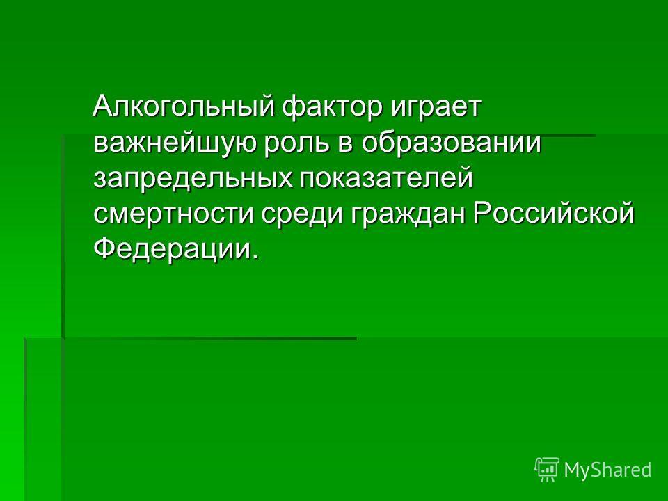 Алкогольный фактор играет важнейшую роль в образовании запредельных показателей смертности среди граждан Российской Федерации. Алкогольный фактор играет важнейшую роль в образовании запредельных показателей смертности среди граждан Российской Федерац