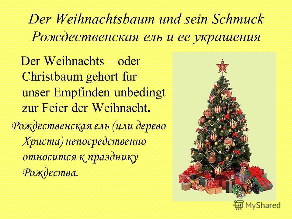 Der Weihnachtsbaum und sein Schmuck Рождественская ель и ее украшения Der Weihnachts – oder Christbaum gehort fur unser Empfinden unbedingt zur Feier der Weihnacht. Рождественская ель (или дерево Христа) непосредственно относится к празднику Рождеств