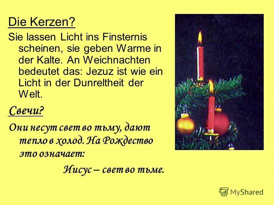 Die Kerzen? Sie lassen Licht ins Finsternis scheinen, sie geben Warme in der Kalte. An Weichnachten bedeutet das: Jezuz ist wie ein Licht in der Dunreltheit der Welt. Свечи? Они несут свет во тьму, дают тепло в холод. На Рождество это означает: Иисус