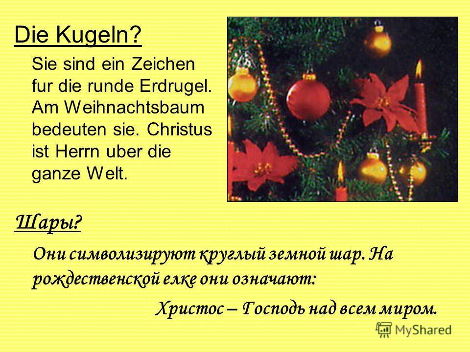 Die Kugeln? Sie sind ein Zeichen fur die runde Erdrugel. Am Weihnachtsbaum bedeuten sie. Christus ist Herrn uber die ganze Welt. Шары? Они символизируют круглый земной шар. На рождественской елке они означают: Христос – Господь над всем миром.