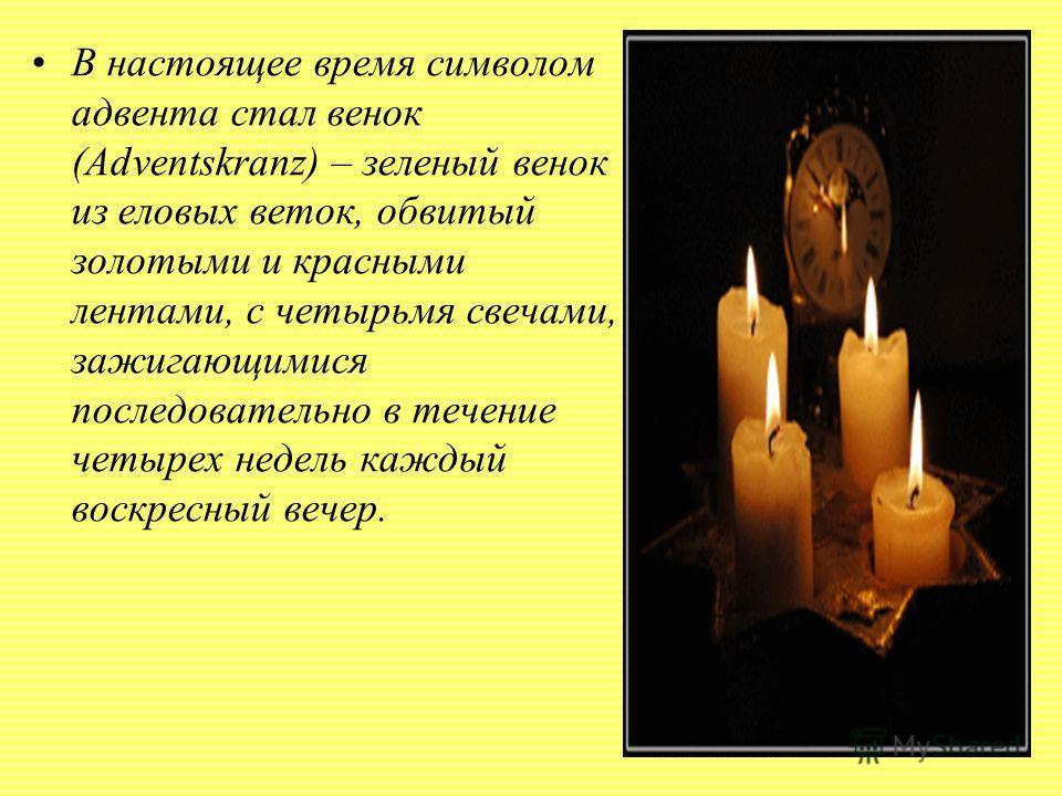 В настоящее время символом адвента стал венок (Adventskranz) – зеленый венок из еловых веток, обвитый золотыми и красными лентами, с четырьмя свечами, зажигающимися последовательно в течение четырех недель каждый воскресный вечер.