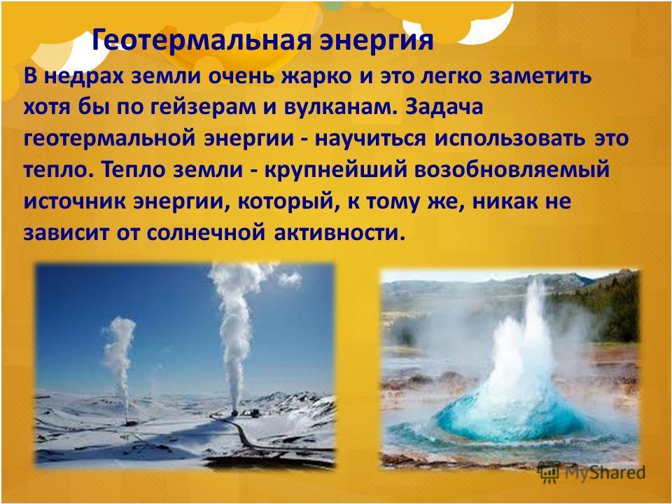 Геотермальная энергия В недрах земли очень жарко и это легко заметить хотя бы по гейзерам и вулканам. Задача геотермальной энергии - научиться использовать это тепло. Тепло земли - крупнейший возобновляемый источник энергии, который, к тому же, никак