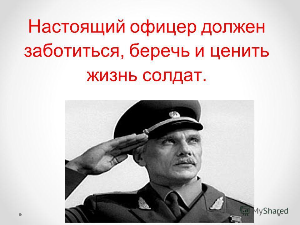 Настоящий офицер должен заботиться, беречь и ценить жизнь солдат.