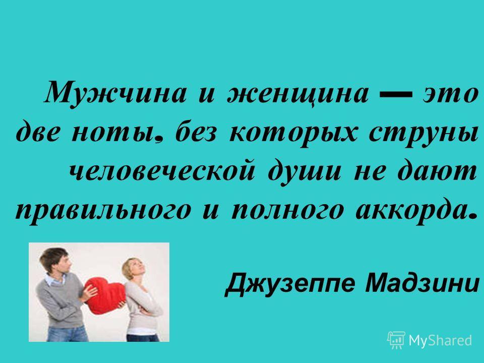 Мужчина и женщина это две ноты, без которых струны человеческой души не дают правильного и полного аккорда. Джузеппе Мадзини