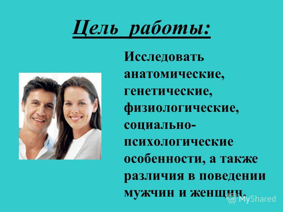Цель работы: Исследовать анатомические, генетические, физиологические, социально- психологические особенности, а также различия в поведении мужчин и женщин.