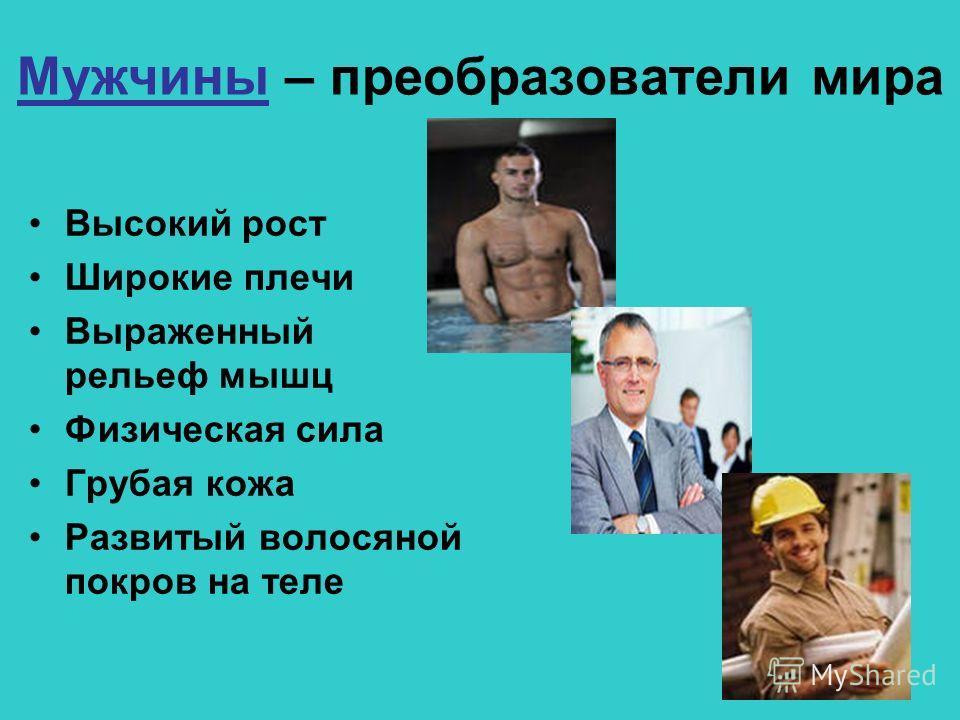 Мужчины – преобразователи мира Высокий рост Широкие плечи Выраженный рельеф мышц Физическая сила Грубая кожа Развитый волосяной покров на теле