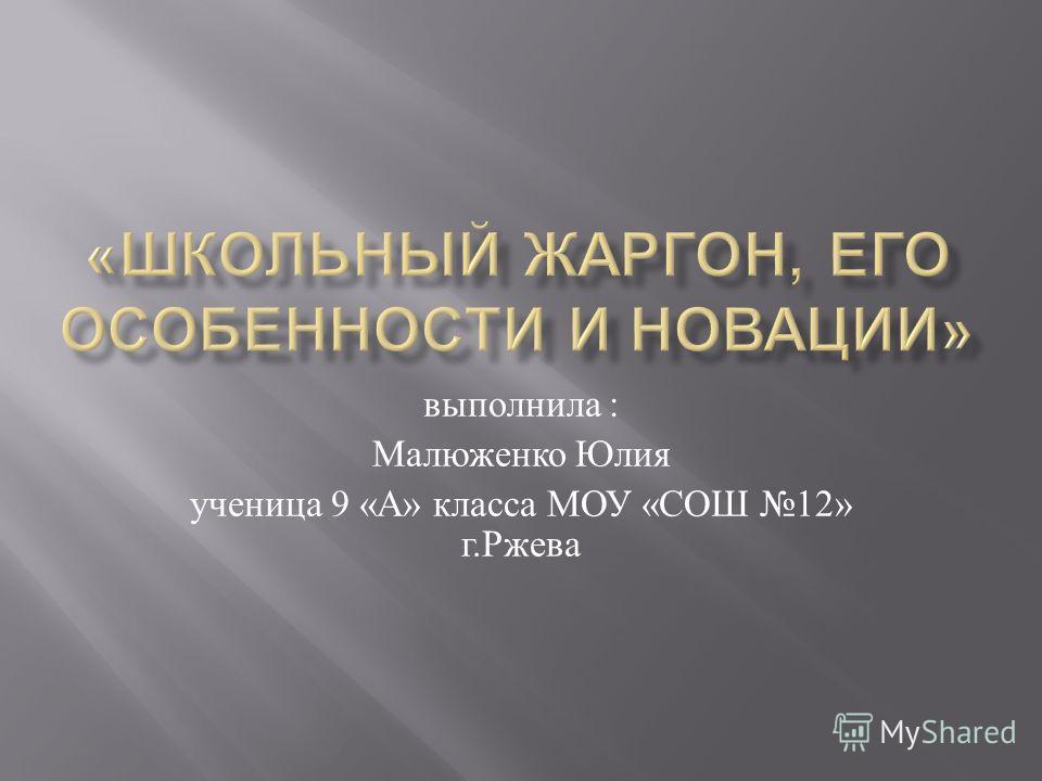 выполнила : Малюженко Юлия ученица 9 « А » класса МОУ « СОШ 12» г. Ржева
