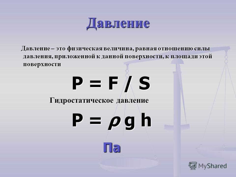 Давление Давление – это физическая величина, равная отношению силы давления, приложенной к данной поверхности, к площади этой поверхности Давление – это физическая величина, равная отношению силы давления, приложенной к данной поверхности, к площади