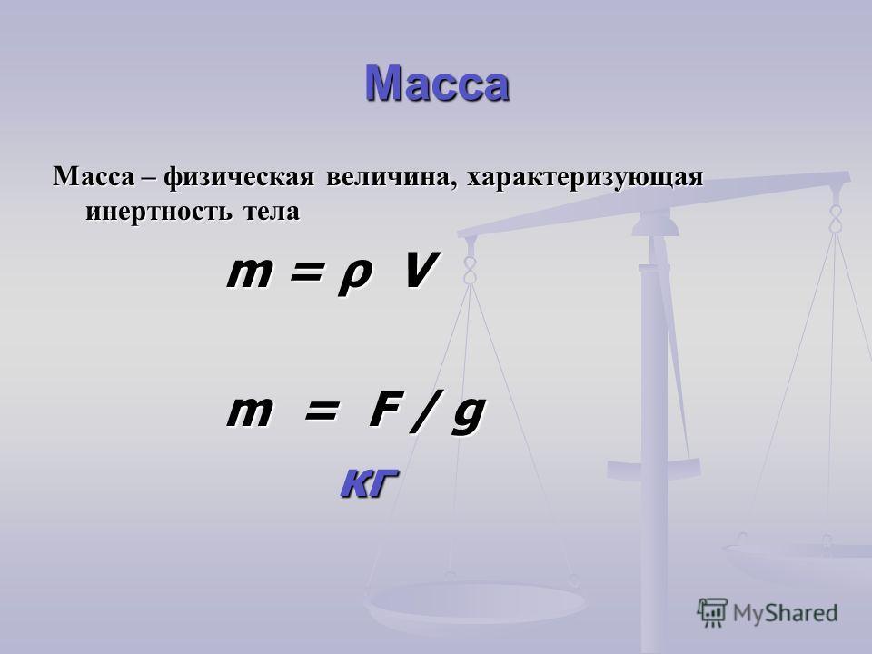 Масса Масса – физическая величина, характеризующая инертность тела m = ρ V m = ρ V m = F / g m = F / g кг кг