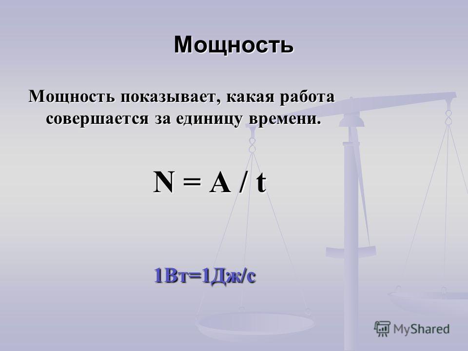 Мощность Мощность показывает, какая работа совершается за единицу времени. N = A / t N = A / t 1Вт=1Дж/с 1Вт=1Дж/с