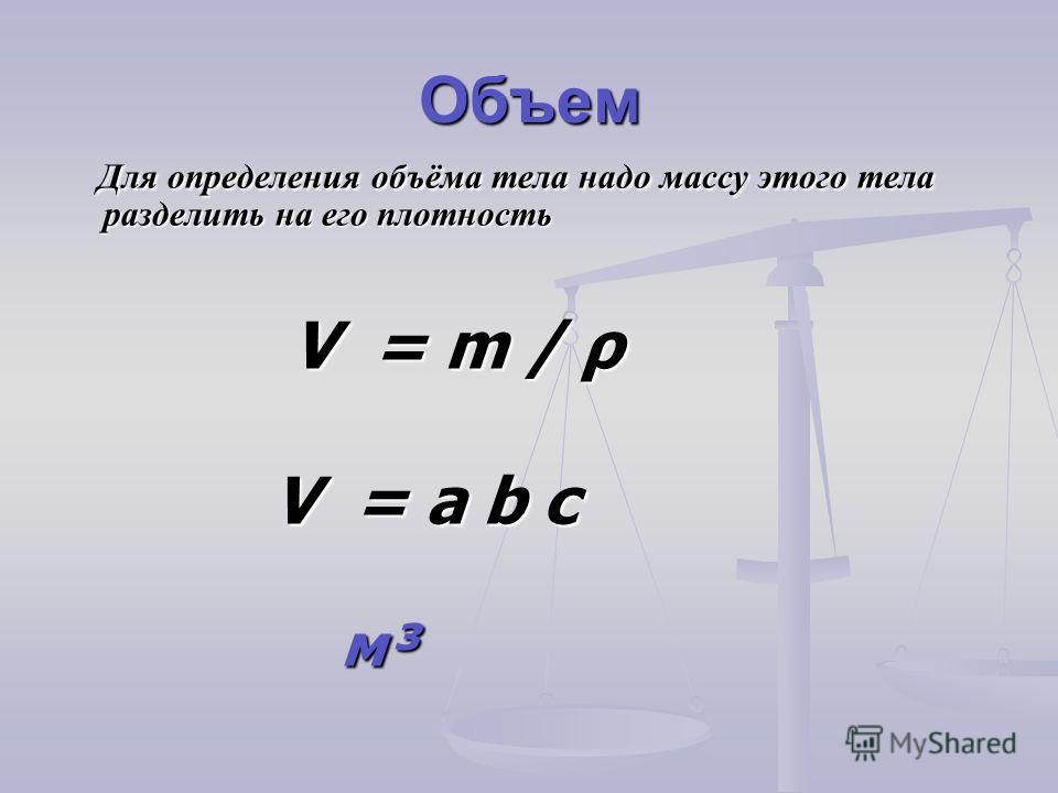 Объем Для определения объёма тела надо массу этого тела разделить на его плотность Для определения объёма тела надо массу этого тела разделить на его плотность V = m / ρ V = m / ρ V = a b c V = a b c м³ м³