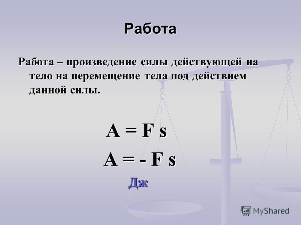 Работа Работа – произведение силы действующей на тело на перемещение тела под действием данной силы. A = F s A = F s A = - F s A = - F s Дж Дж