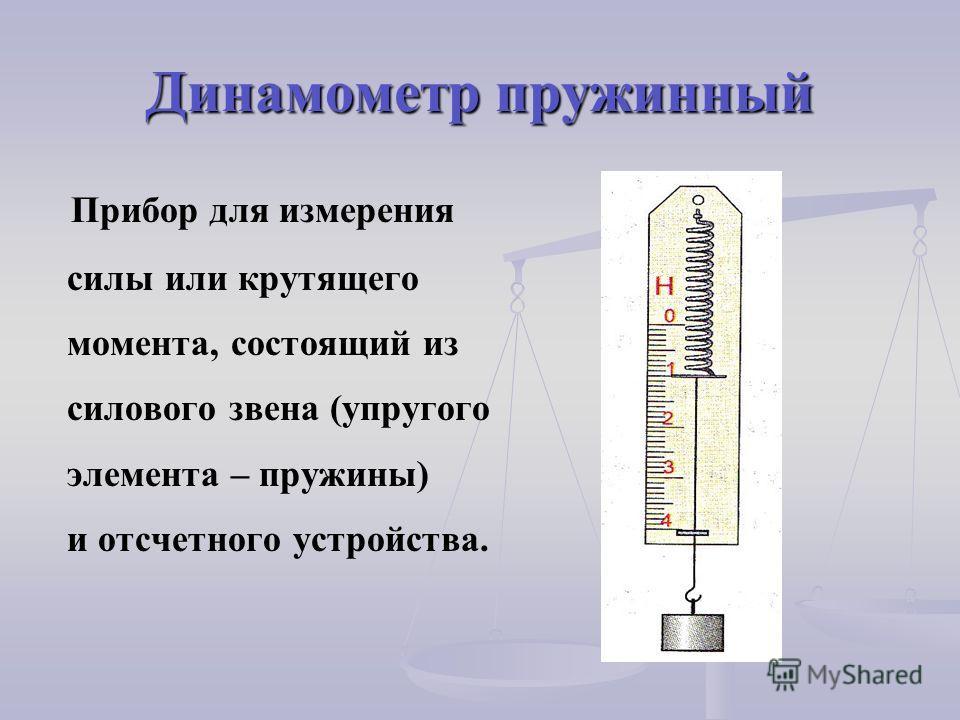 Динамометр пружинный Прибор для измерения силы или крутящего момента, состоящий из силового звена (упругого элемента – пружины) и отсчетного устройства.