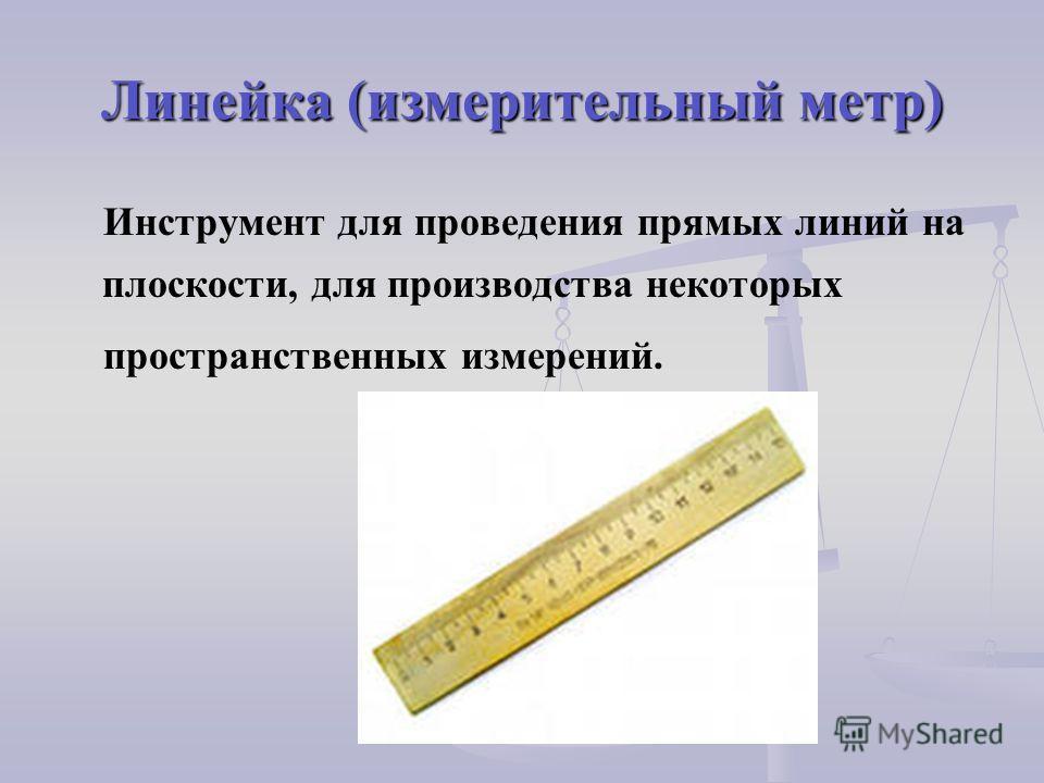 Линейка (измерительный метр) Инструмент для проведения прямых линий на плоскости, для производства некоторых пространственных измерений.