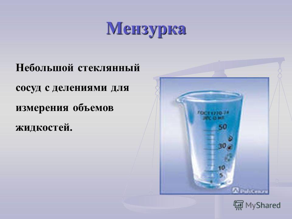 Мензурка Небольшой стеклянный сосуд с делениями для измерения объемов жидкостей.