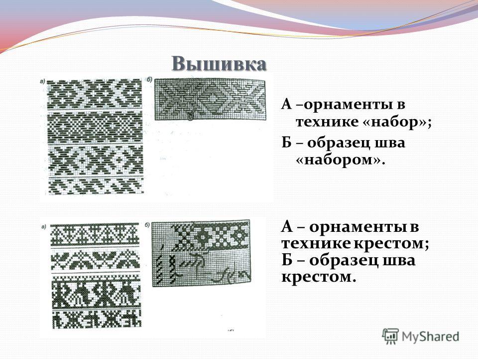 Вышивка А –орнаменты в технике «набор»; Б – образец шва «набором». А – орнаменты в технике крестом; Б – образец шва крестом.
