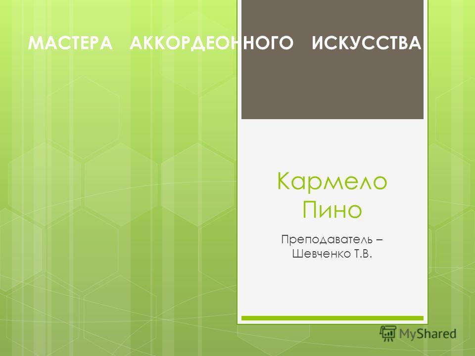 Кармело Пино Преподаватель – Шевченко Т.В. МАСТЕРА АККОРДЕОННОГО ИСКУССТВА