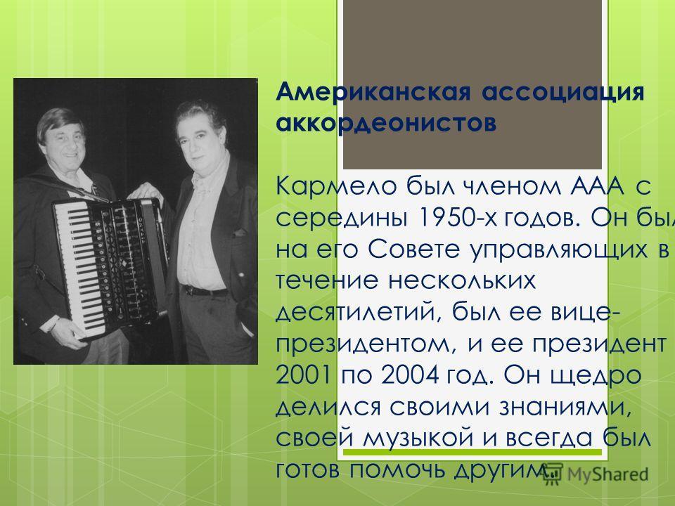 Американская ассоциация аккордеонистов Кармело был членом AAA с середины 1950-х годов. Он был на его Совете управляющих в течение нескольких десятилетий, был ее вице- президентом, и ее президент с 2001 по 2004 год. Он щедро делился своими знаниями, с