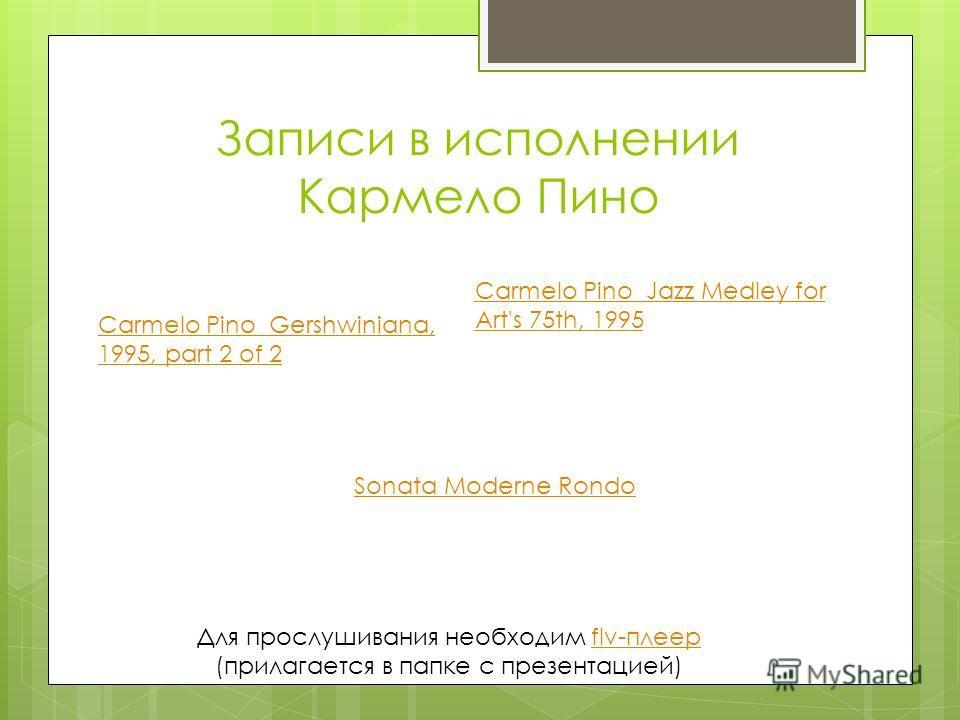 Записи в исполнении Кармело Пино Для прослушивания необходим flv-плеерflv-плеер (прилагается в папке с презентацией) Carmelo Pino Gershwiniana, 1995, part 2 of 2 Carmelo Pino Jazz Medley for Art's 75th, 1995 Sonata Moderne Rondo