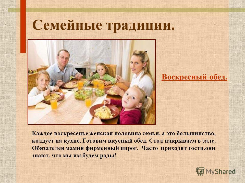 Семейные традиции. Каждое воскресенье женская половина семьи, а это большинство, колдует на кухне. Готовим вкусный обед. Стол накрываем в зале. Обязателен мамин фирменный пирог. Часто приходят гости.они знают, что мы им будем рады! Воскресный обед.