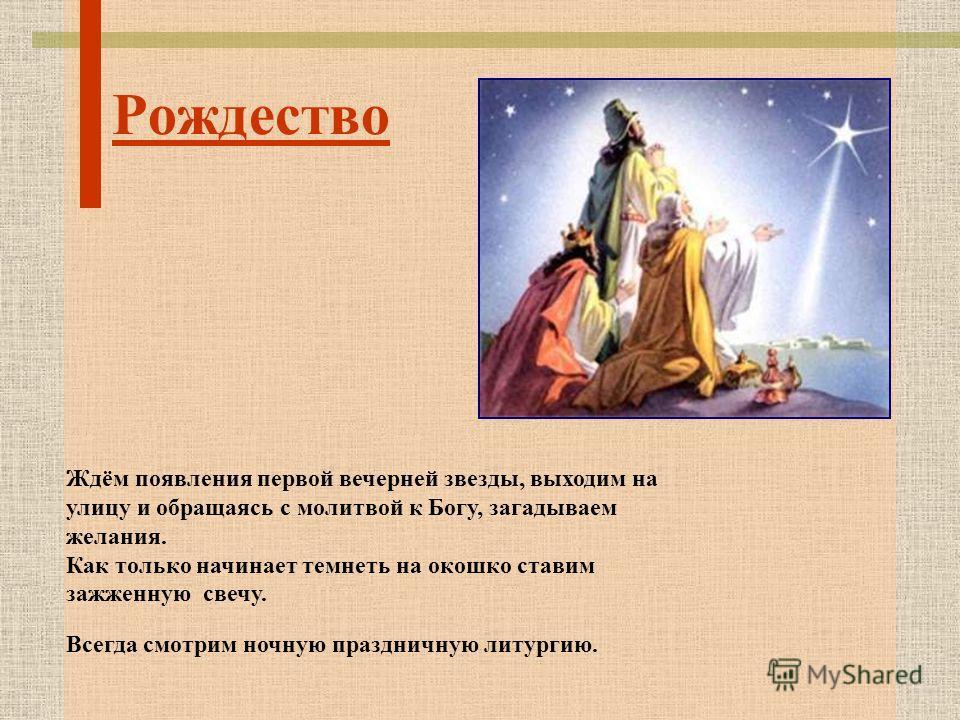Рождество Ждём появления первой вечерней звезды, выходим на улицу и обращаясь с молитвой к Богу, загадываем желания. Как только начинает темнеть на окошко ставим зажженную свечу. Всегда смотрим ночную праздничную литургию.