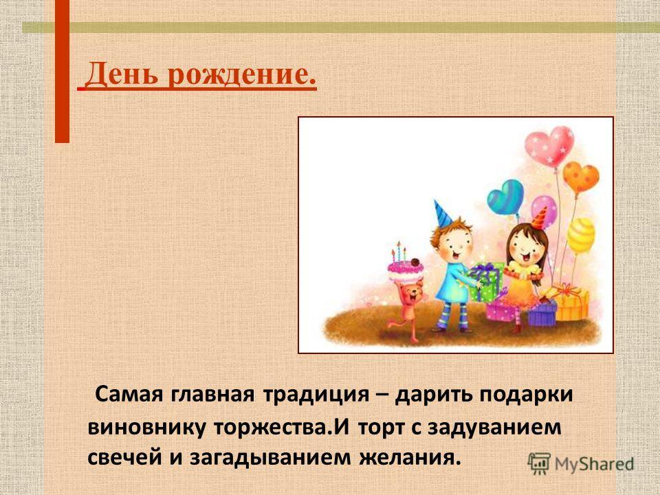 День рождение. Самая главная традиция – дарить подарки виновнику торжества.И торт с задуванием свечей и загадыванием желания.