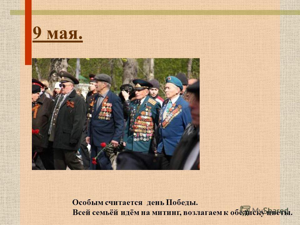 9 мая. Особым считается день Победы. Всей семьёй идём на митинг, возлагаем к обелиску цветы.