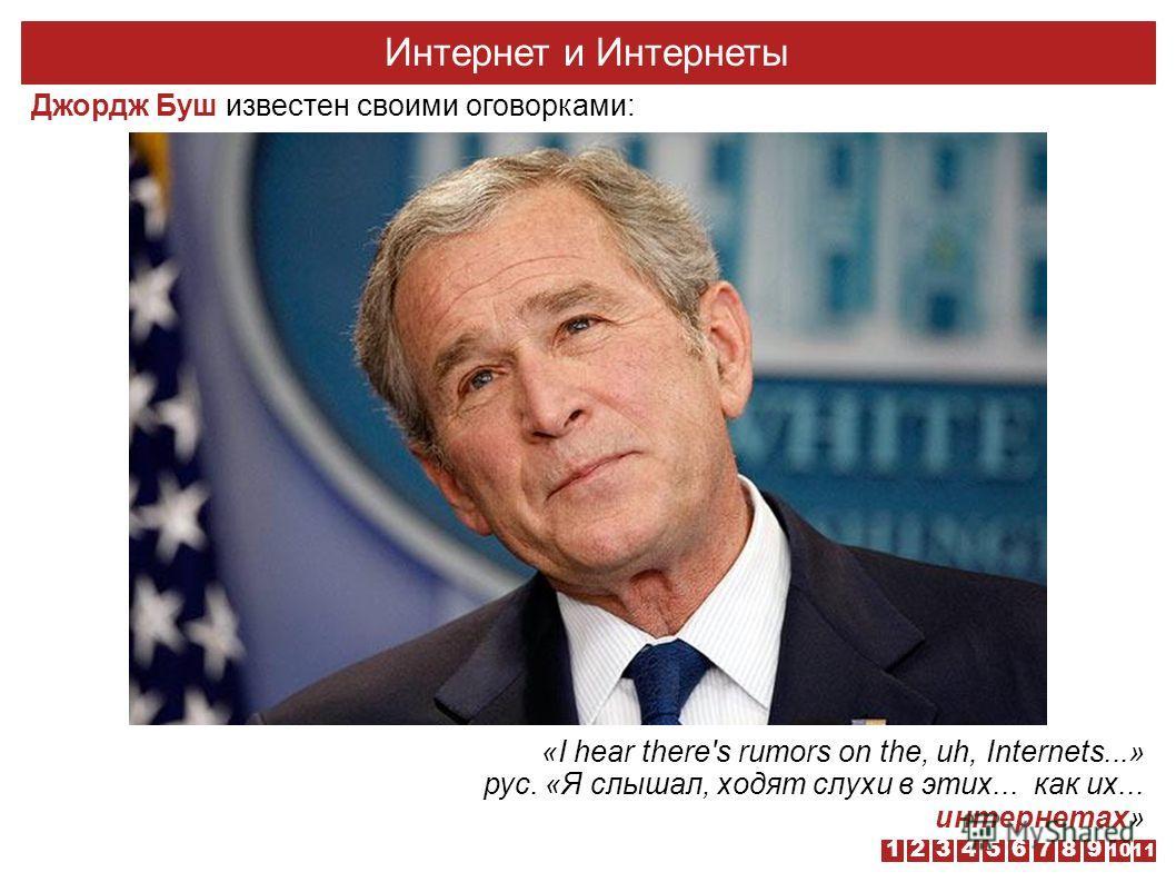 «I hear there's rumors on the, uh, Internets...» рус. «Я слышал, ходят слухи в этих... как их... интернетах» Интернет и Интернеты Джордж Буш известен своими оговорками: 1110 987654321