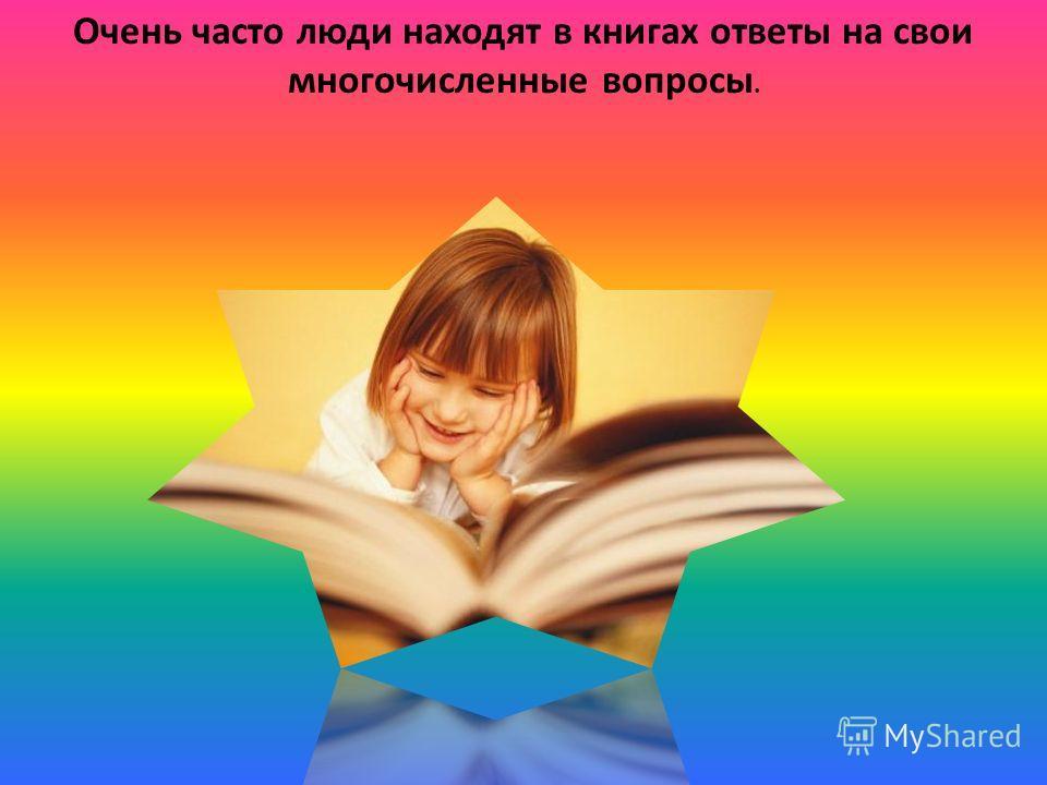 Очень часто люди находят в книгах ответы на свои многочисленные вопросы.