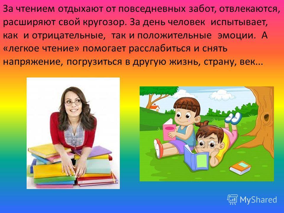 За чтением отдыхают от повседневных забот, отвлекаются, расширяют свой кругозор. За день человек испытывает, как и отрицательные, так и положительные эмоции. А «легкое чтение» помогает расслабиться и снять напряжение, погрузиться в другую жизнь, стра